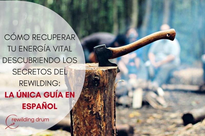 CÓMO RECUPERAR TU ENERGÍA VITAL DESCUBRIENDO LOS SECRETOS DEL REWILDING: LA ÚNICA GUÍA EN ESPAÑOL